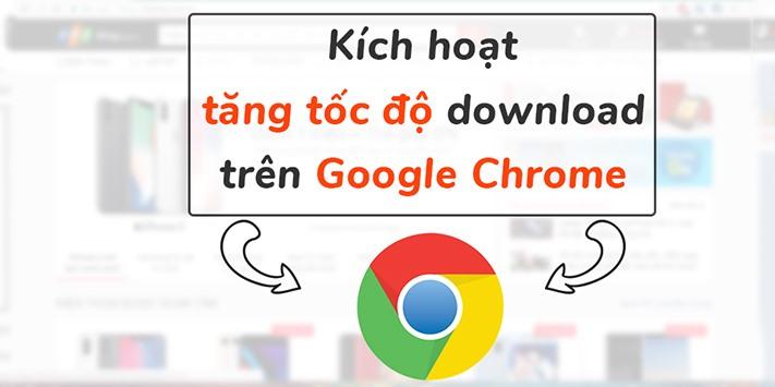 5 Cách tăng tốc độ download của Google Chrome
