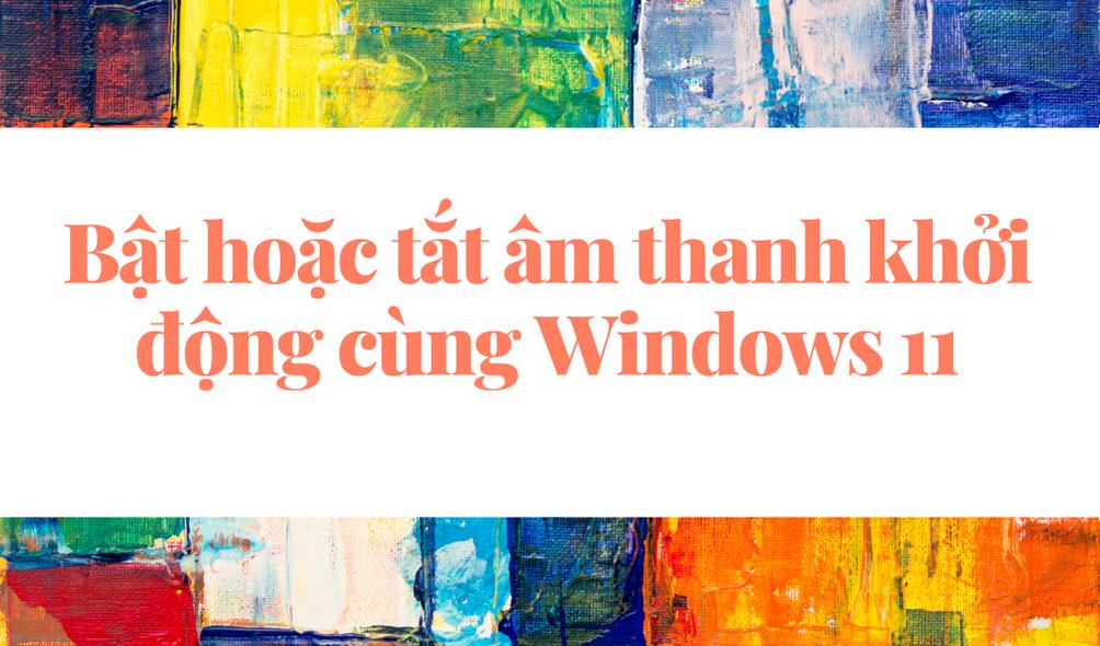 Cách bật tắt âm thanh khởi động trên Windows 11