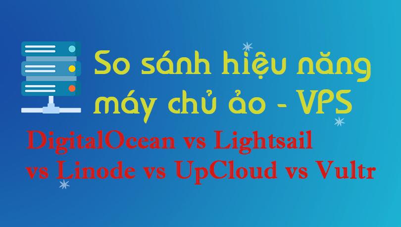 So sánh hiệu năng VPS – DigitalOcean vs Lightsail vs Linode vs UpCloud vs Vultr 2021
